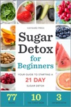 Sugar Detox for Beginners: Your Guide to Starting a 21-Day Sugar Detox book summary, reviews and download