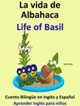 La Vida de Albahaca: Life of Basil. Cuento Bilingüe en Inglés y Español. Coleccion Aprender Inglés. book summary, reviews and download