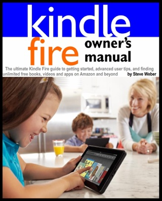 Kindle Fire Owner's Manual: The ultimate Kindle Fire guide to getting started, advanced user tips, and finding unlimited free books, videos and apps on Amazon and beyond by Steve Weber E-Book Download