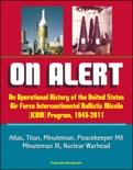 On Alert: An Operational History of the United States Air Force Intercontinental Ballistic Missile (ICBM) Program, 1945-2011 - Atlas, Titan, Minuteman, Peacekeeper MX, Minuteman III, Nuclear Warhead book summary, reviews and downlod