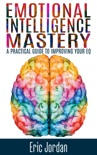 Emotional Intelligence Mastery: A Practical Guide to Improving Your EQ book summary, reviews and downlod