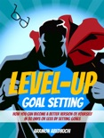 Level-Up Goal Setting: How You Can Become a Better Version of Yourself in 30 Days or Less by Setting Goals book summary, reviews and download