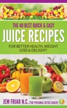 The 40 Best Quick and Easy Juice Recipes - for Better Health, Weight Loss and Delight book summary, reviews and download