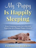 My Puppy Is Happily Sleeping: Your Training Guide for a Restful Nighttime & a Happy Puppy Owner! book summary, reviews and download
