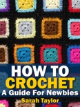 How To Crochet - A Guide For Newbies book summary, reviews and download