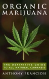 Organic Marijuana: The Definitive Guide to All Natural Cannabis book summary, reviews and download