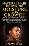 Natural Hair Recipes For Moisture and Growth: Step By Step Instructions On How To Create and Apply Conditioners, Creams, Oils, and Treatments For Dry, Curly, Kinky Afrocentric Hair book summary, reviews and download