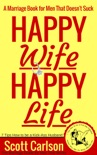 Happy Wife, Happy Life: A Marriage Book for Men That Doesn't Suck - 7 Tips How to be a Kick-Ass Husband: The Marriage Guide for Men That Works book summary, reviews and download
