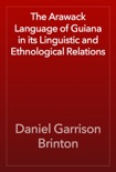 The Arawack Language of Guiana in its Linguistic and Ethnological Relations book summary, reviews and download
