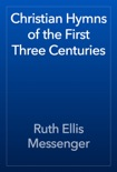 Christian Hymns of the First Three Centuries book summary, reviews and download