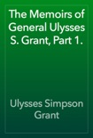 The Memoirs of General Ulysses S. Grant, Part 1. book summary, reviews and download