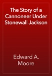 The Story of a Cannoneer Under Stonewall Jackson book summary, reviews and download