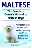 The Complete Owner's Manual to Maltese Dogs. Complete manual for care, costs, feeding, grooming, health and training your Maltese dog. book summary, reviews and download