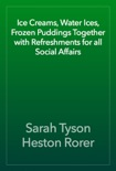 Ice Creams, Water Ices, Frozen Puddings Together with Refreshments for all Social Affairs book summary, reviews and download
