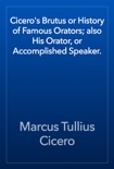 Cicero's Brutus or History of Famous Orators; also His Orator, or Accomplished Speaker. book summary, reviews and download