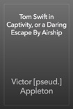 Tom Swift in Captivity, or a Daring Escape By Airship book summary, reviews and download