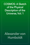 COSMOS: A Sketch of the Physical Description of the Universe, Vol. 1 book summary, reviews and download
