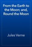 From the Earth to the Moon; and, Round the Moon book summary, reviews and downlod
