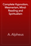 Complete Hypnotism, Mesmerism, Mind-Reading and Spiritualism book summary, reviews and download