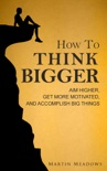How to Think Bigger: Aim Higher, Get More Motivated, and Accomplish Big Things book summary, reviews and download