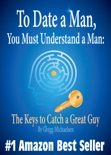 To Date a Man, You Must Understand a Man: The Keys to Catch a Great Guy (Relationship and Dating Advice for Women) book summary, reviews and download