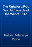 The Fight for a Free Sea: A Chronicle of the War of 1812 book summary, reviews and download