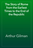 The Story of Rome from the Earliest Times to the End of the Republic book summary, reviews and download