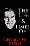 The Life & Times of George W. Bush book summary, reviews and downlod