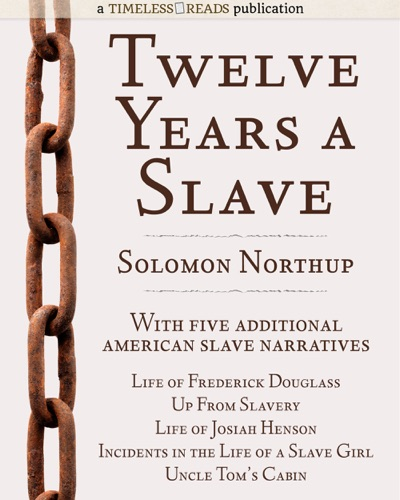 Twelve Years a Slave: Plus Five American Slave Narratives, Including Life of Frederick Douglass, Uncle Tom's Cabin, Life of Josiah Henson, Incidents in the Life of a Slave Girl, Up From Slavery by Solomon Northup, Frederick Douglass, Harriet Beecher Stowe, Josiah Henson, Harriet Jacobs & Booker T. Washington Book Summary, Reviews and E-Book Download