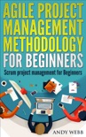 Agile Project Management Methodology for Beginners: Scrum Project Management for Beginners book summary, reviews and download