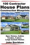 100 Contractor House Plans Construction Blueprints: Spec Homes, Cabins, Condos, 4 Plexs and Custom Homes book summary, reviews and download