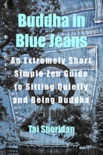 Buddha in Blue Jeans: An Extremely Short Zen Guide to Sitting Quietly and Being Buddha book summary, reviews and download