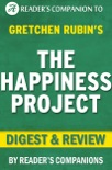 The Happiness Project: By Gretchen Rubin Digest & Review: Or, Why I Spent a Year Trying to Sing in the Morning, Clean My Closets, Fight Right, Read Aristotle, and Generally Have More Fun book summary, reviews and downlod