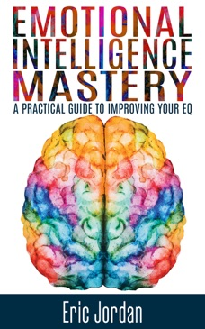 Emotional Intelligence Mastery: A Practical Guide to Improving Your EQ E-Book Download