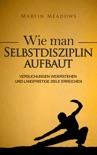 Wie man Selbstdisziplin aufbaut: Versuchungen widerstehen und langfristige Ziele erreichen book summary, reviews and downlod