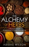 The Alchemy of Herbs - A Beginner's Guide: Healing Herbs to Know, Grow, and Use book summary, reviews and download