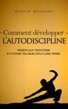 Comment développer l'autodiscipline: Résiste aux tentations et atteins tes objectifs à long terme book summary, reviews and downlod