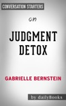 Judgment Detox: Release the Beliefs That Hold You Back from Living A Better Life by Gabrielle Bernstein: Conversation Starters book summary, reviews and downlod