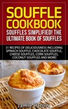 Souffle Cookbook: Souffles Simplified! The Ultimate Book of Souffles Offering 31 Recipes of Deliciousness including Spinach Souffle, Chocolate Souffle, Cheese Souffles, Corn Souffles, Coconut Souffles book summary, reviews and download