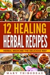 Twelve Healing Herbal Recipes: Herbal Medicine The Delicious Way book summary, reviews and download