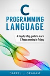 C Programming Language, A Step By Step Beginner's Guide To Learn C Programming In 7 Days. book summary, reviews and download