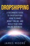 Dropshipping a Beginner's Guide to Dropshipping How to Make Money Online and Build Your Own Online Business book summary, reviews and download