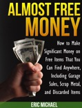 Almost Free Money: How to Make Significant Money on Free Items That You Can Find Anywhere, Including Garage Sales, Scrap Metal, and Discarded Items book summary, reviews and download