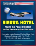 Sierra Hotel: Flying Air Force Fighters in the Decade after Vietnam - Fascinating Inside Stories of Fighter Plane Pilots, Missions, Training, A-10, F-4, F-5, F-15, A-7, F-15, F-16, Smell of Kerosene book summary, reviews and downlod