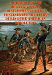A History of the Organizational Development of the Continental Artillery During the American Revolution book summary, reviews and download
