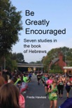 Be Greatly Encouraged: Seven Studies In The Book Of Hebrews book summary, reviews and download