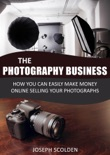 Photography Business: How You Can Easily Make Money Online Selling Your Photographs book summary, reviews and download