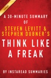 Think Like a Freak - A 30-minute Summary of Steven D. Levitt and Steven J. Dubner's book book summary, reviews and downlod