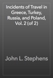 Incidents of Travel in Greece, Turkey, Russia, and Poland, Vol. 2 (of 2) book summary, reviews and download