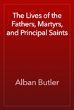 The Lives of the Fathers, Martyrs, and Principal Saints book summary, reviews and download
